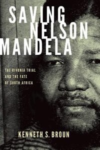 Book Saving Nelson Mandela: The Rivonia Trial and the Fate of South Africa by Kenneth S. Broun