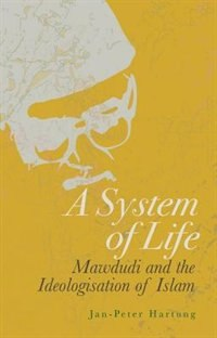 Book A System of Life: Mawdudi and the Ideologisation of Islam by Jan-peter Hartung