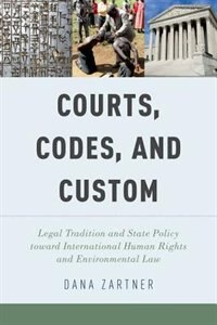 Book Courts, Codes, and Custom: Legal Tradition and State Policy toward International Human Rights and… by Dana Zartner