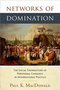 Book Networks of Domination: The Social Foundations of Peripheral Conquest in International Politics by Paul Macdonald