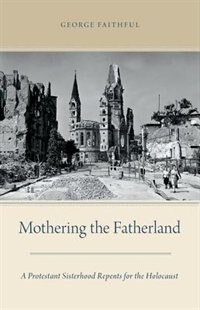 Book Mothering the Fatherland: A Protestant Sisterhood Repents for the Holocaust by George Faithful