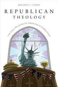 Book Republican Theology: The Civil Religion of American Evangelicals by Benjamin T. Lynerd