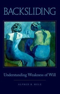 Book Backsliding: Understanding Weakness of Will by Alfred R. Mele