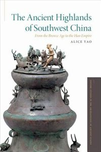 Book The Ancient Highlands of Southwest China: From the Bronze Age to the Han Empire by Alice Yao