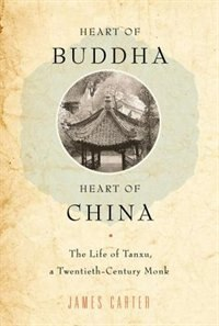 Book Heart of Buddha, Heart of China: The Life of Tanxu, a Twentieth Century Monk by James Carter