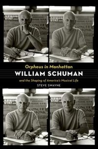 Book Orpheus in Manhattan: William Schuman and the Shaping of Americas Musical Life by Steve Swayne