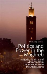 Book Politics and Power in the Maghreb: Algeria, Tunisia and Morocco from Independence to the Arab Spring by Michael Willis