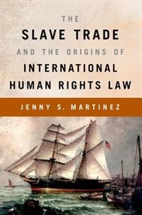 Book The Slave Trade and the Origins of International Human Rights Law by Jenny S. Martinez