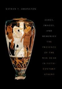 Book Ashes, Images, and Memories: The Presence of the War Dead in Fifth-Century Athens by Nathan T. Arrington