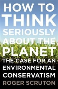 Book How to Think Seriously About the Planet: The Case for an Environmental Conservatism by Roger Scruton
