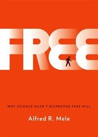 Book Free: Why Science Hasnt Disproved Free Will by Alfred R. Mele