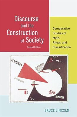 Book Discourse and the Construction of Society: Comparative Studies of Myth, Ritual, and Classification by Bruce Lincoln