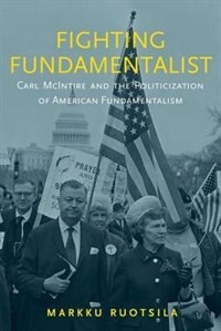 Book Fighting Fundamentalist: Carl McIntire and the Politicization of American Fundamentalism by Markku Ruotsila