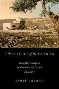 Book Twilight of the Saints: Everyday Religion in Ottoman Syria and Palestine by James Grehan
