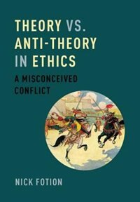 Book Theory vs. Anti-Theory in Ethics: A Misconceived Conflict by Nick Fotion