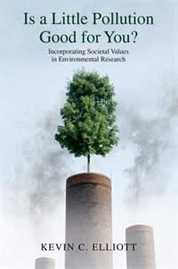 Book Is a Little Pollution Good for You?: Incorporating Societal Values in Environmental Research by Kevin C. Elliott