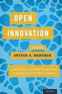 Book Open Innovation: Academic and Practical Perspectives on the Journey from Idea to Market by Arthur B. Markman