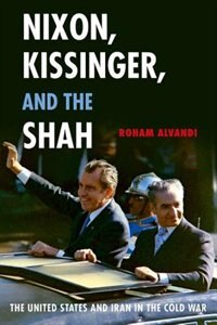 Book Nixon, Kissinger, and the Shah: The United States and Iran in the Cold War by Roham Alvandi