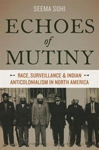 Book Echoes of Mutiny: Race, Surveillance, and Indian Anticolonialism in North America by Seema Sohi
