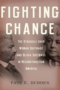 Book Fighting Chance: The Struggle over Woman Suffrage and Black Suffrage in Reconstruction America by Faye E. Dudden