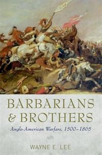 Book Barbarians and Brothers: Anglo-American Warfare, 1500-1865 by Wayne E. Lee