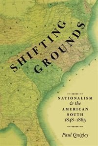 Book Shifting Grounds: Nationalism and the American South, 1848-1865 by Paul Quigley
