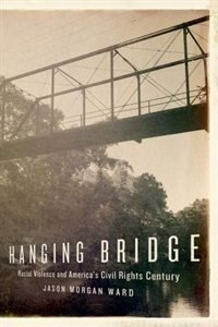 Book Hanging Bridge: Racial Violence and Americas Civil Rights Century by Jason Morgan Ward