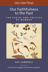 Book Our Faithfulness to the Past: The Ethics and Politics of Memory by Sue Campbell