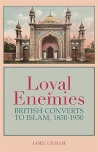 Book Loyal Enemies: British Converts to Islam 1850-1950 by Jamie Gilham