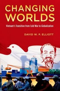 Book Changing Worlds: Vietnams Transition from Cold War to Globalization by David W.P. Elliott