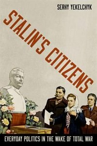 Book Stalins Citizens: Everyday Politics in the Wake of Total War by Serhy Yekelchyk