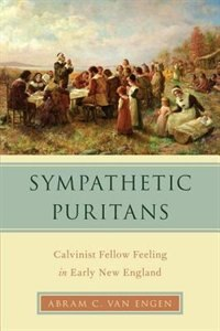 Book Sympathetic Puritans: Calvinist Fellow Feeling in Early New England by Abram Van Engen
