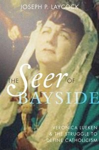 Book The Seer of Bayside: Veronica Lueken and the Struggle to Define Catholicism by Joseph P. Laycock