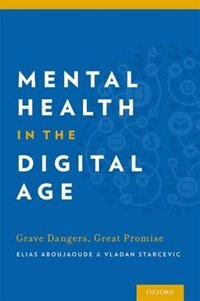 Book Mental Health in the Digital Age: Grave Dangers, Great Promise by Elias Aboujaoude