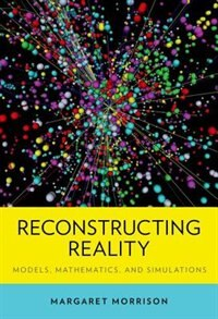 Book Reconstructing Reality: Models, Mathematics, and Simulations by Margaret Morrison