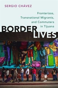 Book Border Lives: Fronterizos, Transnational Migrants, and Commuters in Tijuana by Sergio Chavez