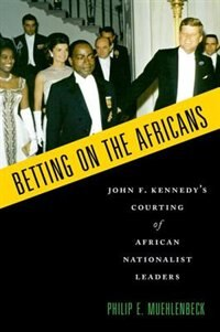 Book Betting on the Africans: John F. Kennedys Courting of African Nationalist Leaders by Philip E. Muehlenbeck