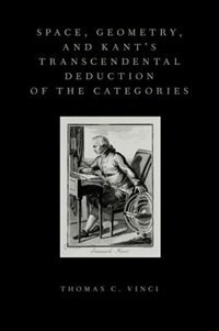 Book Space, Geometry, and Kants Transcendental Deduction of the Categories by Thomas C. Vinci