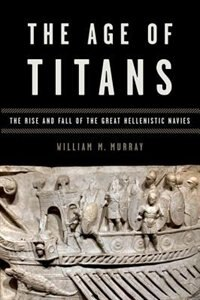 Book The Age of Titans: The Rise and Fall of the Great Hellenistic Navies by William M. Murray
