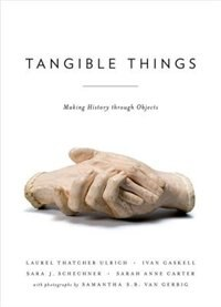 Book Tangible Things: Making History through Objects by Laurel Thatcher Ulrich
