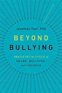 Beyond Bullying: Breaking the Cycle of Shame, Bullying, and Violence by Jonathan Fast