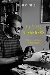 All Those Strangers: The Art and Lives of James Baldwin