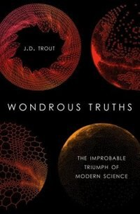 Book Wondrous Truths: The Improbable Triumph of Modern Science by J.D. Trout