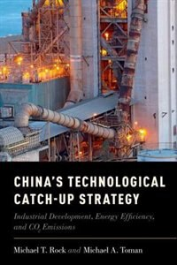 Book Chinas Technological Catch-Up Strategy: Industrial Development, Energy Efficiency, and CO2 Emissions by Michael T. Rock