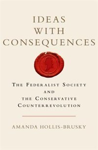Book Ideas with Consequences: The Federalist Society and the Conservative Counterrevolution by Amanda Hollis-Brusky