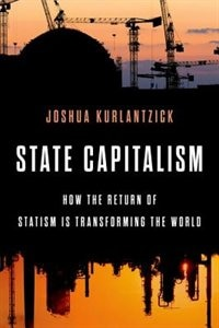 Book State Capitalism: How the Return of Statism is Transforming the World by Joshua Kurlantzick