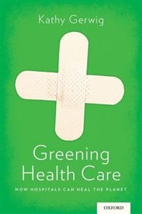 Book Greening Health Care: How Hospitals Can Heal the Planet by Kathy Gerwig