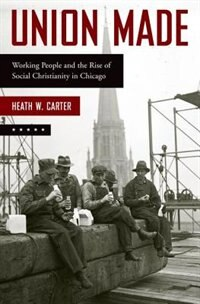 Book Union Made: Working People and the Rise of Social Christianity in Chicago by Heath W. Carter