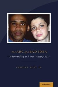 Book The Arc of a Bad Idea: Understanding and Transcending Race by Carlos Hoyt