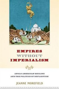 Book Empires Without Imperialism: Anglo-American Decline and the Politics of Deflection by Jeanne Morefield